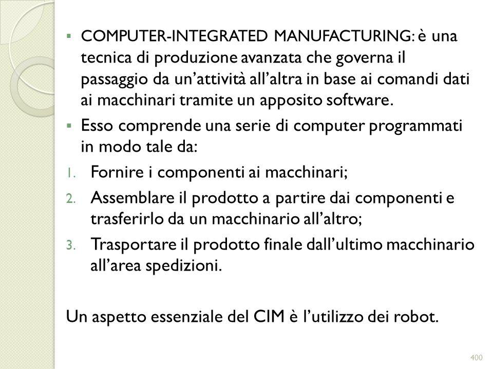 COMPUTER-INTEGRATED MANUFACTURING: è una tecnica di produzione avanzata che governa il passaggio da unattività allaltra in base ai comandi dati ai mac