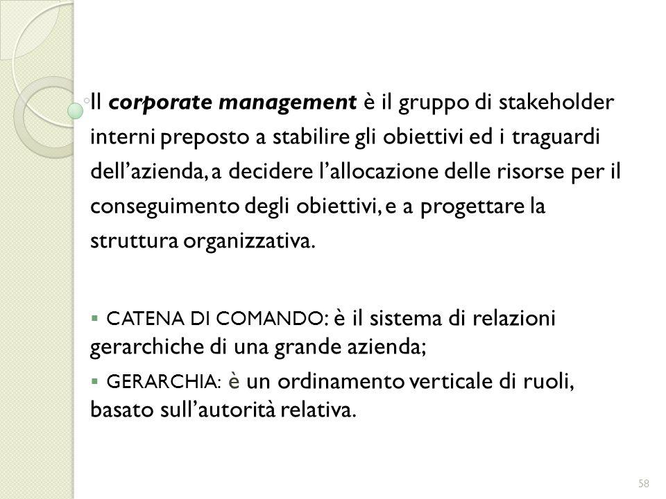 Il corporate management è il gruppo di stakeholder interni preposto a stabilire gli obiettivi ed i traguardi dellazienda, a decidere lallocazione dell
