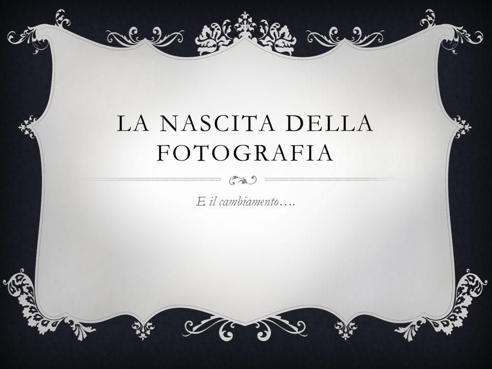 LA NASCITA DELLA FOTOGRAFIA E il cambiamento….