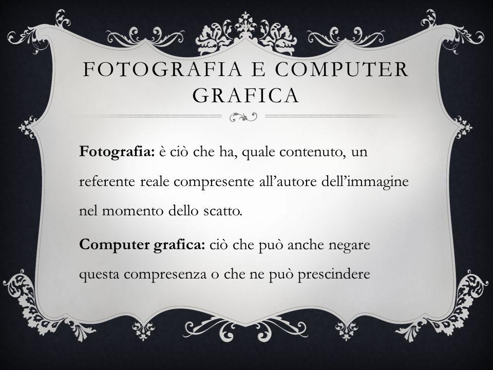 FOTOGRAFIA E COMPUTER GRAFICA Fotografia: è ciò che ha, quale contenuto, un referente reale compresente allautore dellimmagine nel momento dello scatt