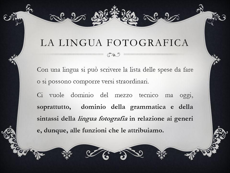 LA LINGUA FOTOGRAFICA Con una lingua si può scrivere la lista delle spese da fare o si possono comporre versi straordinari. Ci vuole dominio del mezzo