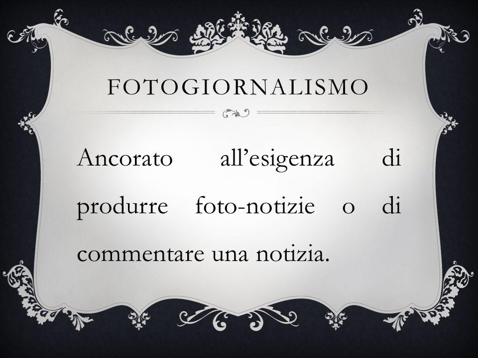 FOTOGIORNALISMO Ancorato allesigenza di produrre foto-notizie o di commentare una notizia.
