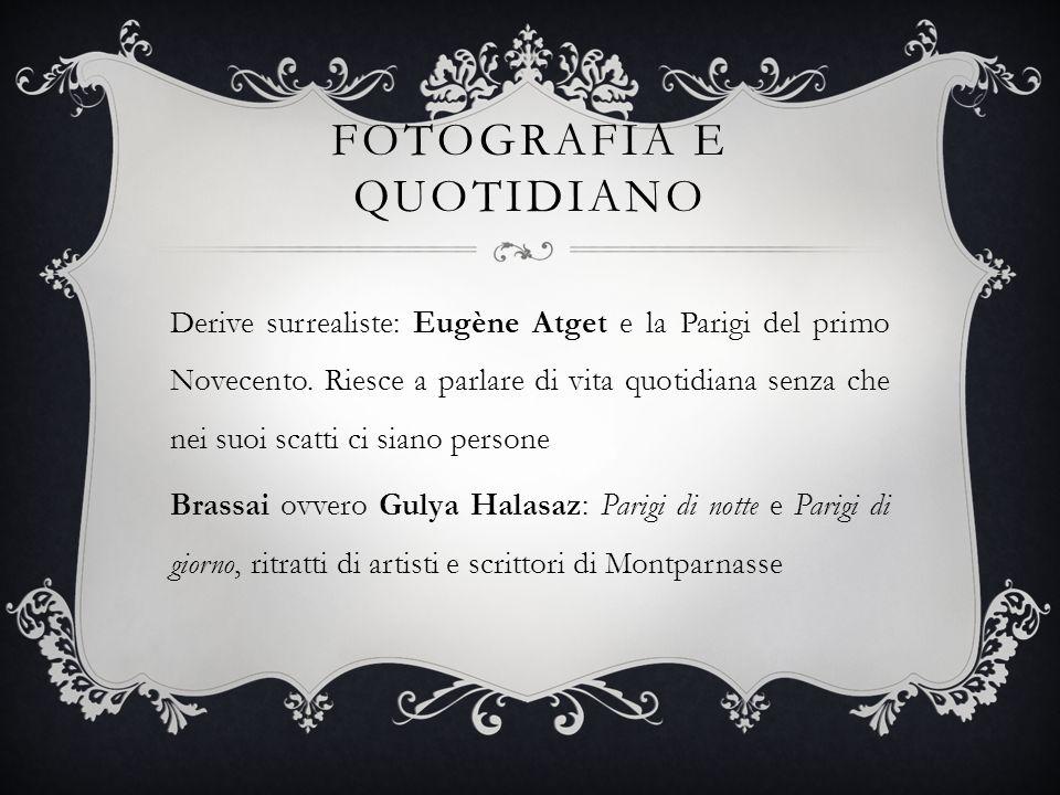 FOTOGRAFIA E QUOTIDIANO Derive surrealiste: Eugène Atget e la Parigi del primo Novecento. Riesce a parlare di vita quotidiana senza che nei suoi scatt