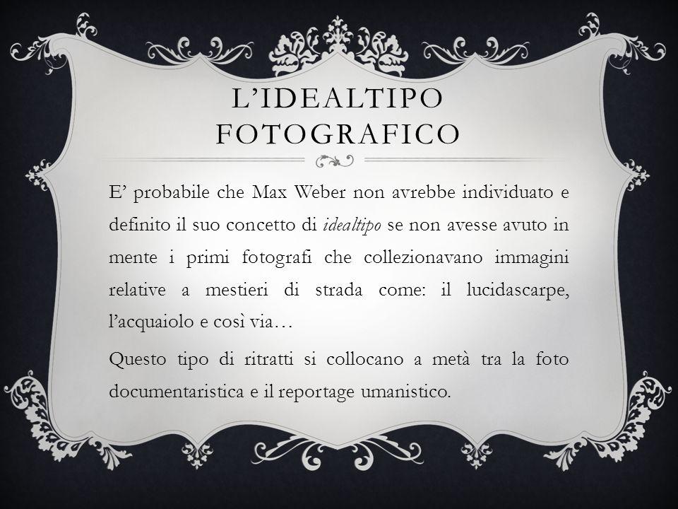 LIDEALTIPO FOTOGRAFICO E probabile che Max Weber non avrebbe individuato e definito il suo concetto di idealtipo se non avesse avuto in mente i primi