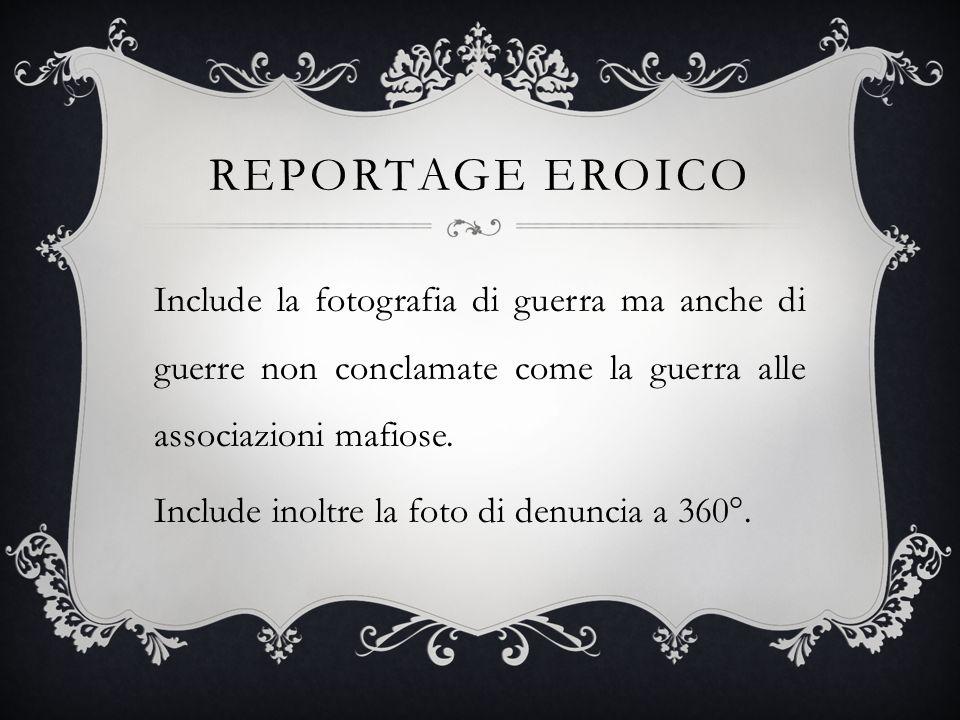 REPORTAGE EROICO Include la fotografia di guerra ma anche di guerre non conclamate come la guerra alle associazioni mafiose. Include inoltre la foto d