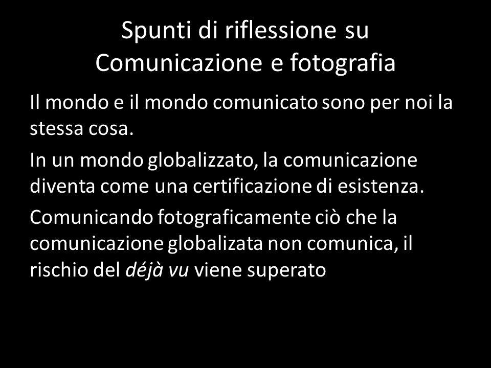 Spunti di riflessione su Comunicazione e fotografia Il mondo e il mondo comunicato sono per noi la stessa cosa. In un mondo globalizzato, la comunicaz
