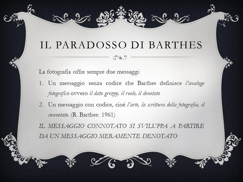 IL PARADOSSO DI BARTHES La fotografia offre sempre due messaggi: 1.Un messaggio senza codice che Barthes definisce lanalogo fotografico ovvero il dato