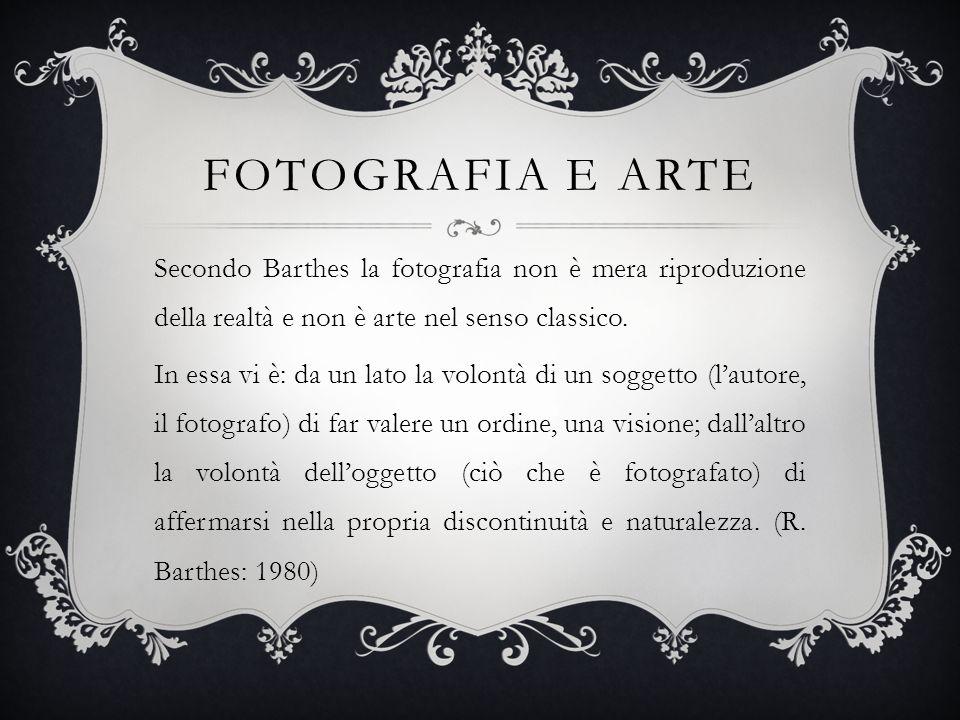 FOTOGRAFIA E ARTE Secondo Barthes la fotografia non è mera riproduzione della realtà e non è arte nel senso classico. In essa vi è: da un lato la volo