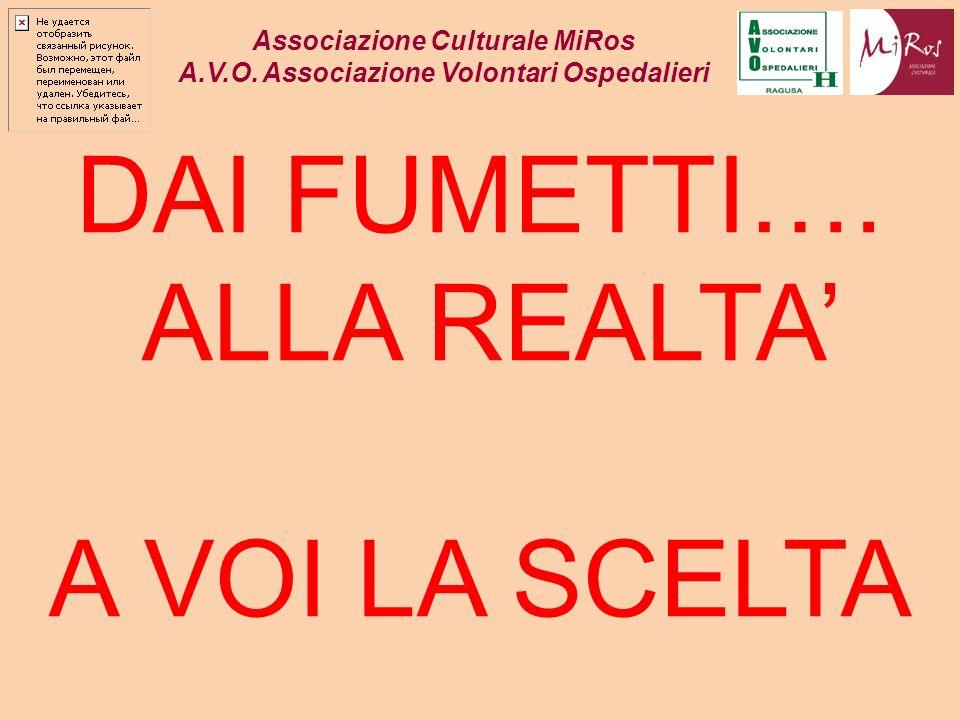 DAI FUMETTI…. ALLA REALTA A VOI LA SCELTA Associazione Culturale MiRos A.V.O. Associazione Volontari Ospedalieri