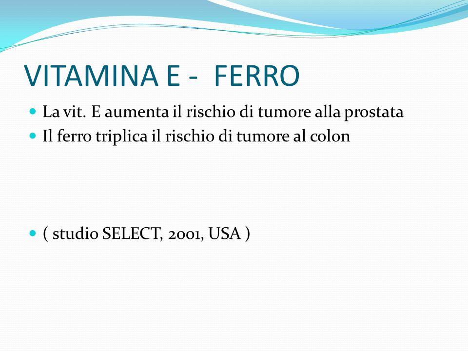 VITAMINA E - FERRO La vit. E aumenta il rischio di tumore alla prostata Il ferro triplica il rischio di tumore al colon ( studio SELECT, 2001, USA )