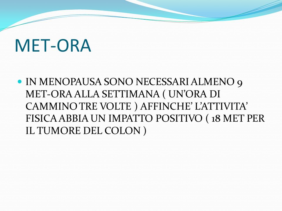 MET-ORA IN MENOPAUSA SONO NECESSARI ALMENO 9 MET-ORA ALLA SETTIMANA ( UNORA DI CAMMINO TRE VOLTE ) AFFINCHE LATTIVITA FISICA ABBIA UN IMPATTO POSITIVO ( 18 MET PER IL TUMORE DEL COLON )