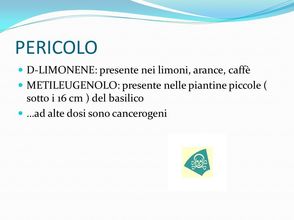 PERICOLO D-LIMONENE: presente nei limoni, arance, caffè METILEUGENOLO: presente nelle piantine piccole ( sotto i 16 cm ) del basilico …ad alte dosi sono cancerogeni