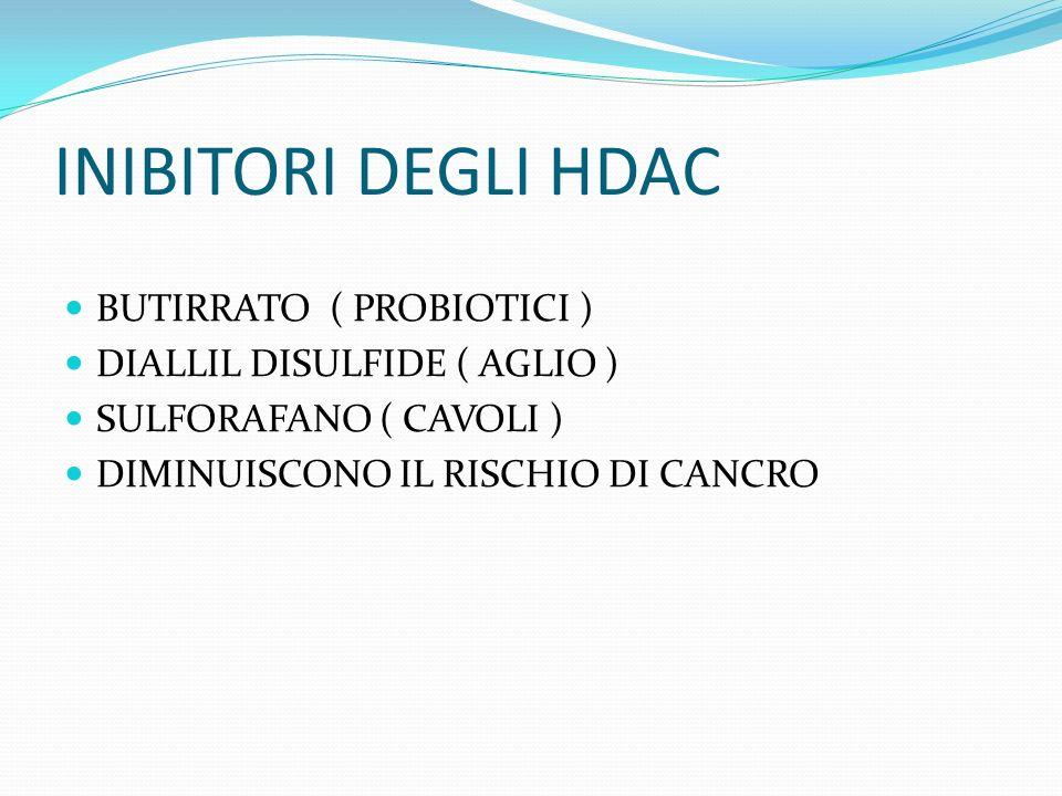 INIBITORI DEGLI HDAC BUTIRRATO ( PROBIOTICI ) DIALLIL DISULFIDE ( AGLIO ) SULFORAFANO ( CAVOLI ) DIMINUISCONO IL RISCHIO DI CANCRO