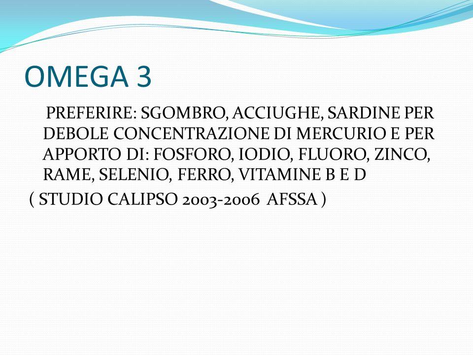 OMEGA 3 PREFERIRE: SGOMBRO, ACCIUGHE, SARDINE PER DEBOLE CONCENTRAZIONE DI MERCURIO E PER APPORTO DI: FOSFORO, IODIO, FLUORO, ZINCO, RAME, SELENIO, FE