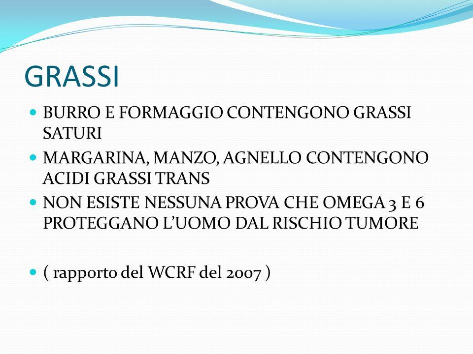 GRASSI BURRO E FORMAGGIO CONTENGONO GRASSI SATURI MARGARINA, MANZO, AGNELLO CONTENGONO ACIDI GRASSI TRANS NON ESISTE NESSUNA PROVA CHE OMEGA 3 E 6 PROTEGGANO LUOMO DAL RISCHIO TUMORE ( rapporto del WCRF del 2007 )