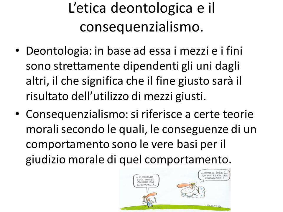 Letica deontologica e il consequenzialismo. Deontologia: in base ad essa i mezzi e i fini sono strettamente dipendenti gli uni dagli altri, il che sig