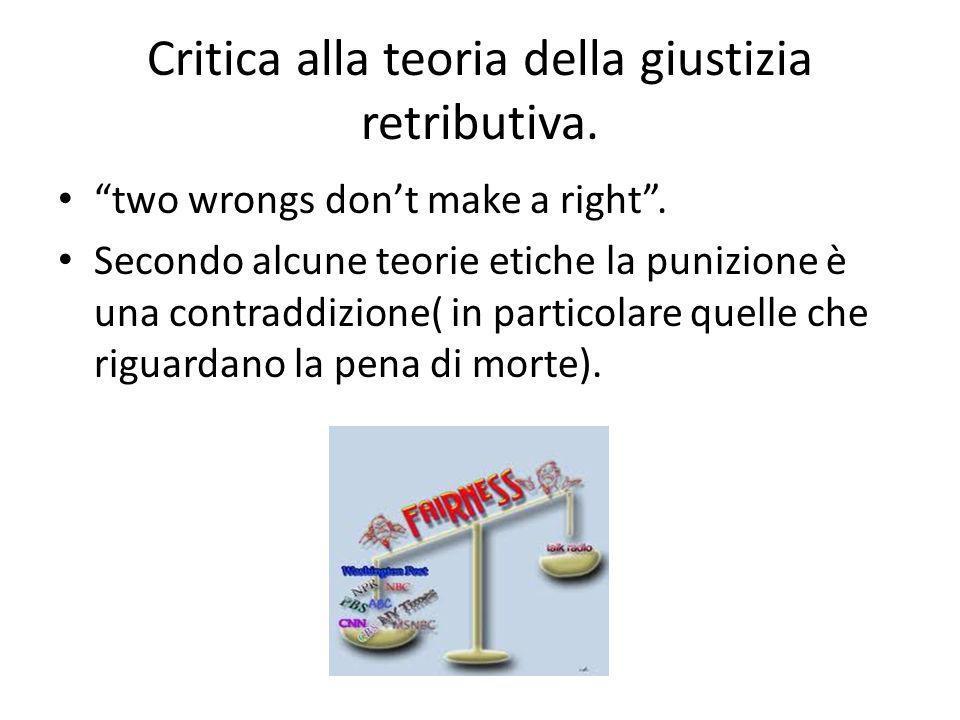 Critica alla teoria della giustizia retributiva. two wrongs dont make a right. Secondo alcune teorie etiche la punizione è una contraddizione( in part