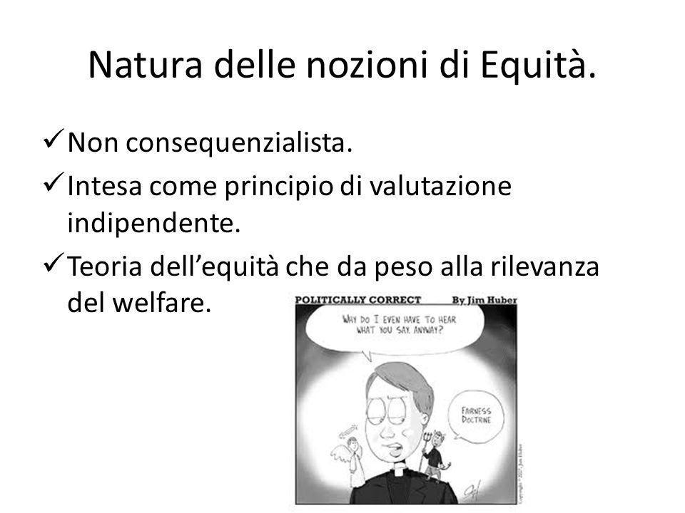 Natura delle nozioni di Equità. Non consequenzialista. Intesa come principio di valutazione indipendente. Teoria dellequità che da peso alla rilevanza
