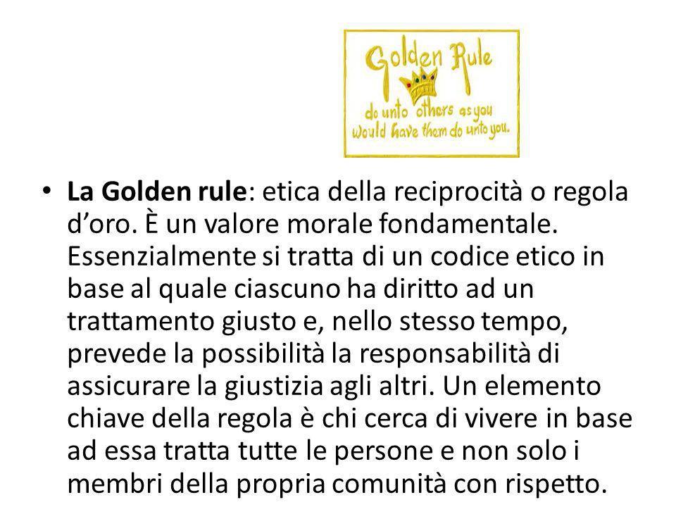 La Golden rule: etica della reciprocità o regola doro. È un valore morale fondamentale. Essenzialmente si tratta di un codice etico in base al quale c