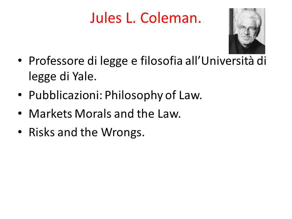 Jules L. Coleman. Professore di legge e filosofia allUniversità di legge di Yale. Pubblicazioni: Philosophy of Law. Markets Morals and the Law. Risks