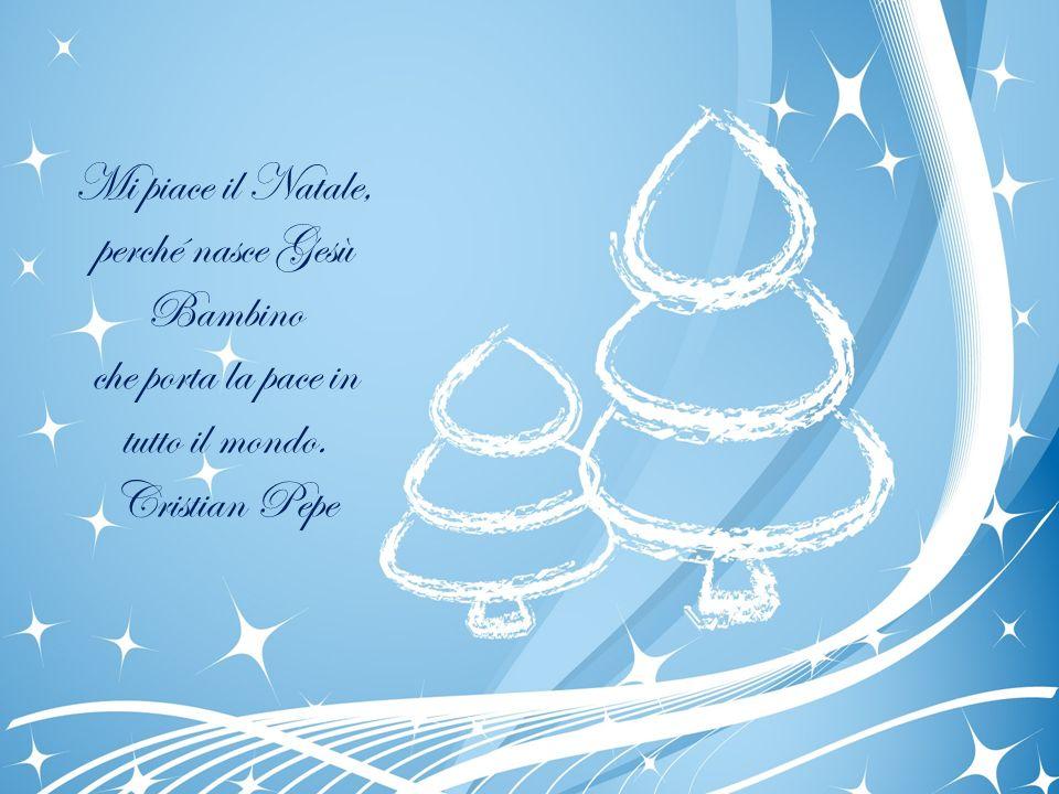 Mi piace il Natale, perché nasce Gesù Bambino che porta la pace in tutto il mondo. Cristian Pepe