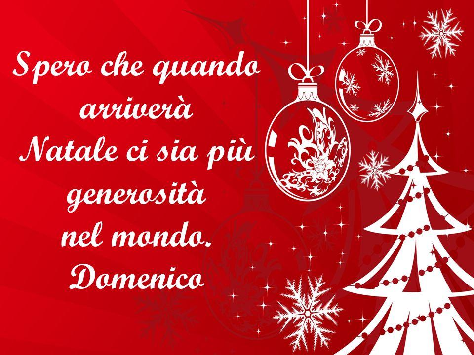 Spero che quando arriverà Natale ci sia più generosità nel mondo. Domenico