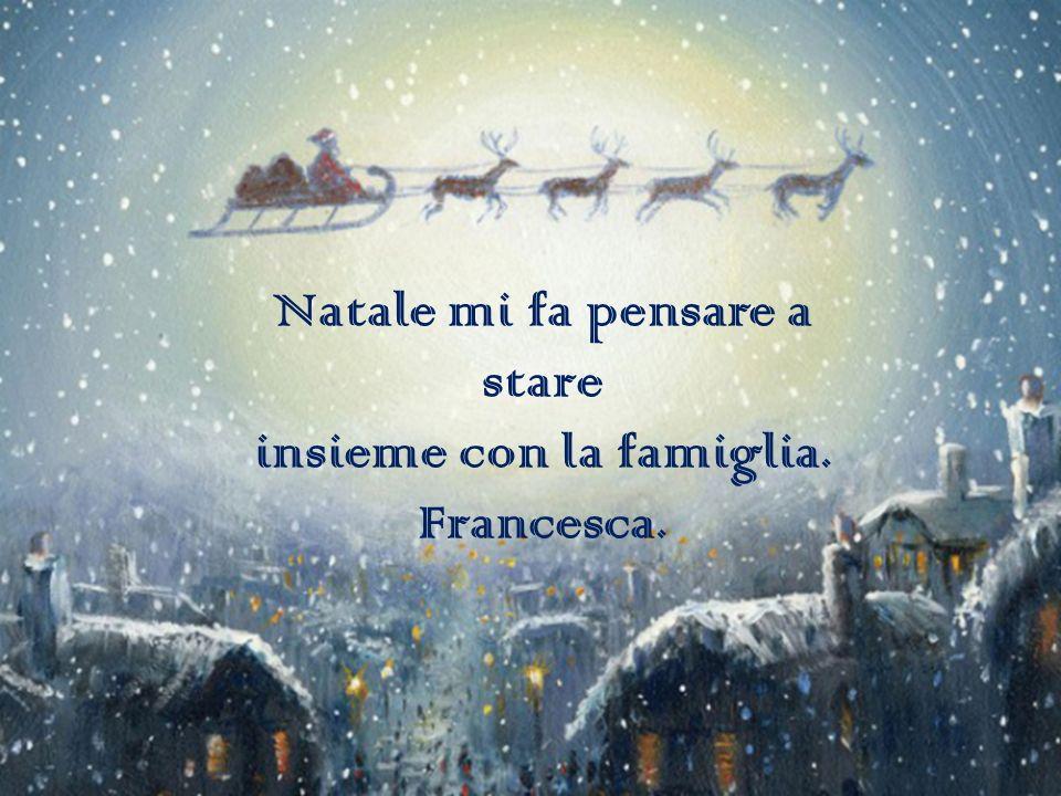 Natale mi fa pensare a stare insieme con la famiglia. Francesca.