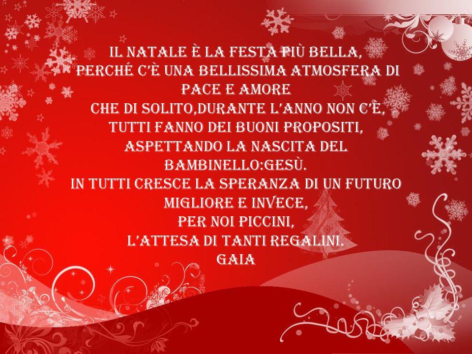 Il Natale è la festa più bella, perché cè una bellissima atmosfera di pace e amore che di solito,durante lanno non cè, tutti fanno dei buoni propositi, aspettando la nascita del bambinello:Gesù.