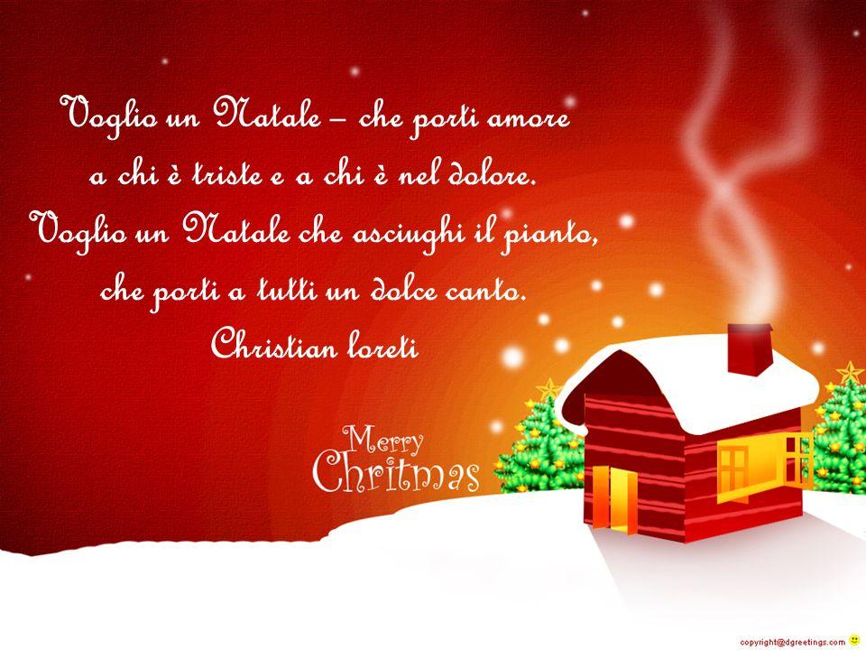 Voglio un Natale – che porti amore a chi è triste e a chi è nel dolore.