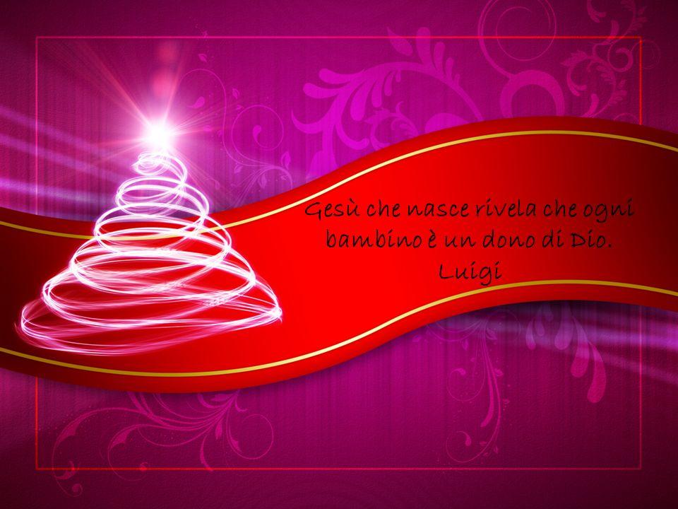 Gesù che nasce rivela che ogni bambino è un dono di Dio. Luigi