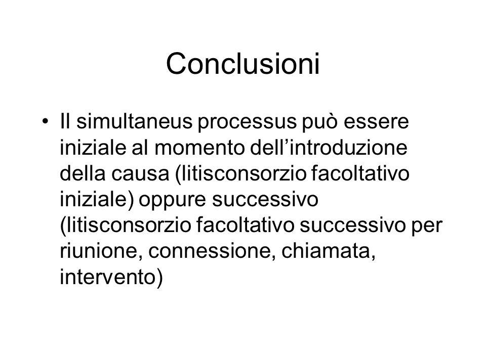 Conclusioni Il simultaneus processus può essere iniziale al momento dellintroduzione della causa (litisconsorzio facoltativo iniziale) oppure successivo (litisconsorzio facoltativo successivo per riunione, connessione, chiamata, intervento)