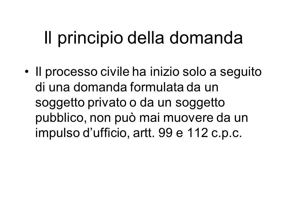 Il principio della domanda Il processo civile ha inizio solo a seguito di una domanda formulata da un soggetto privato o da un soggetto pubblico, non può mai muovere da un impulso dufficio, artt.