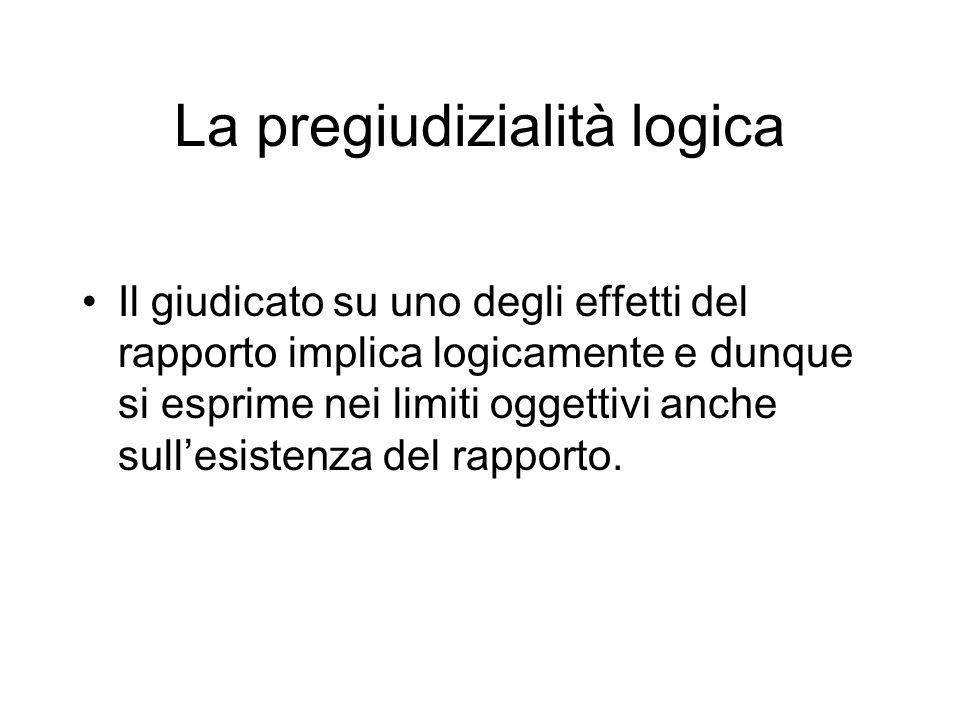 La pregiudizialità logica Il giudicato su uno degli effetti del rapporto implica logicamente e dunque si esprime nei limiti oggettivi anche sullesistenza del rapporto.