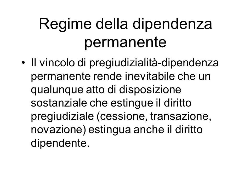 Regime della dipendenza permanente Il vincolo di pregiudizialità-dipendenza permanente rende inevitabile che un qualunque atto di disposizione sostanziale che estingue il diritto pregiudiziale (cessione, transazione, novazione) estingua anche il diritto dipendente.