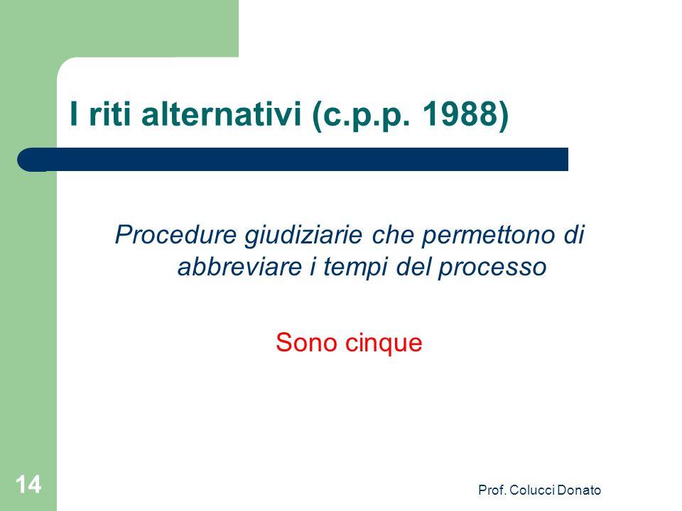 I riti alternativi (c.p.p. 1988) Procedure giudiziarie che permettono di abbreviare i tempi del processo Sono cinque 14 Prof. Colucci Donato