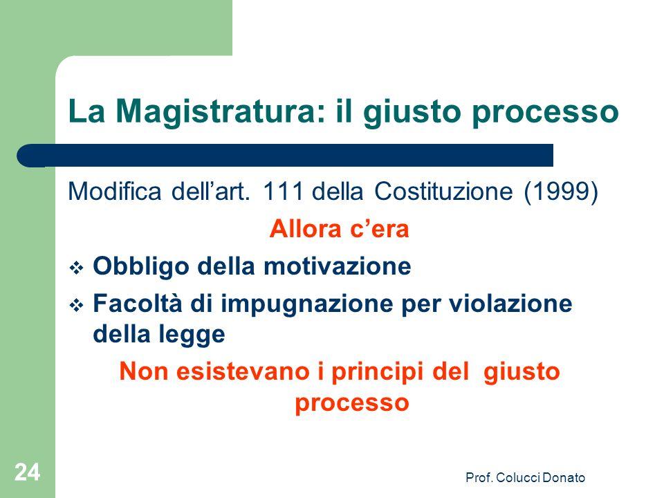 La Magistratura: il giusto processo Modifica dellart. 111 della Costituzione (1999) Allora cera Obbligo della motivazione Facoltà di impugnazione per