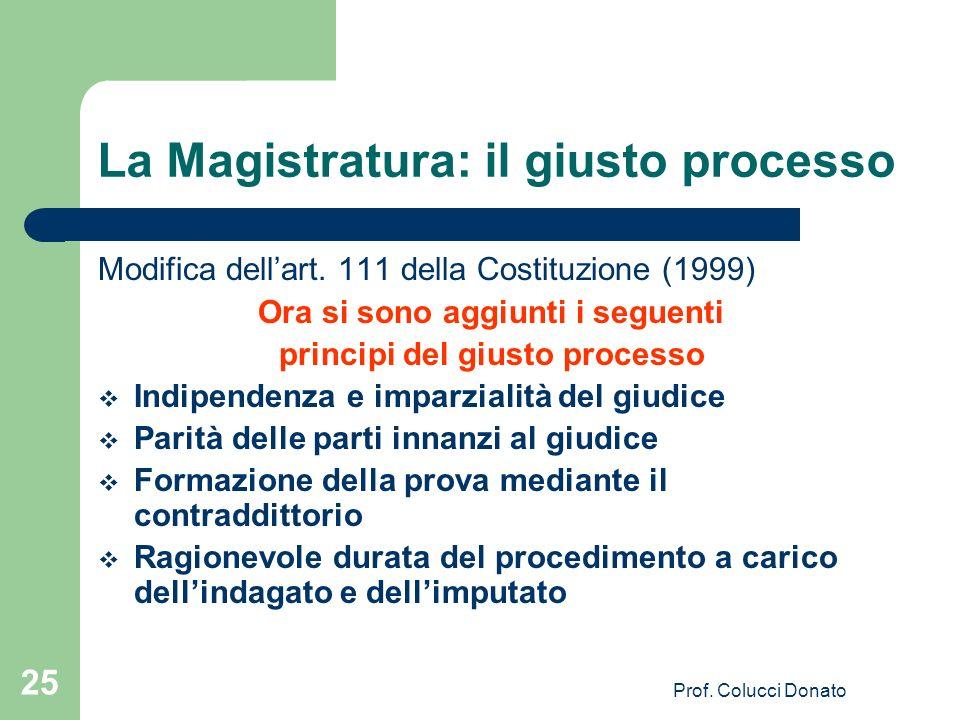 La Magistratura: il giusto processo Modifica dellart. 111 della Costituzione (1999) Ora si sono aggiunti i seguenti principi del giusto processo Indip