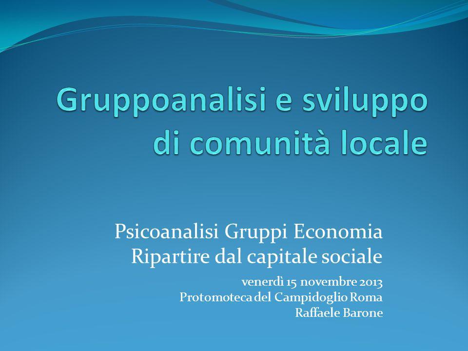 Psicoanalisi Gruppi Economia Ripartire dal capitale sociale venerdì 15 novembre 2013 Protomoteca del Campidoglio Roma Raffaele Barone