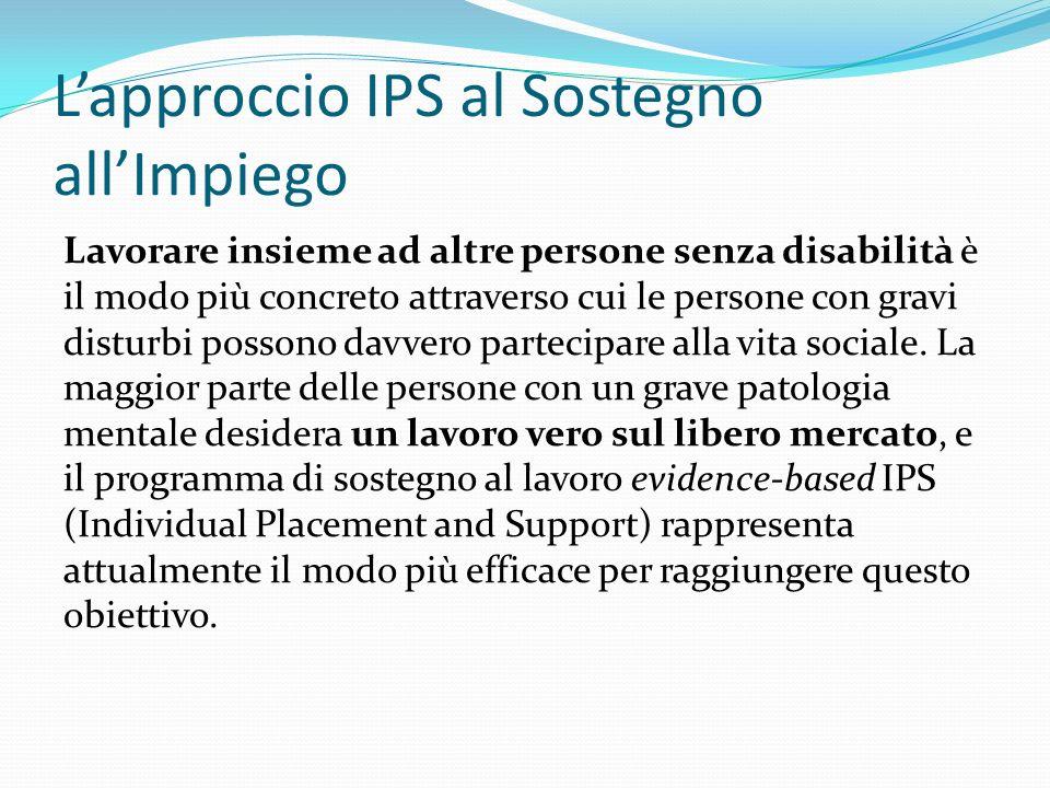 Lapproccio IPS al Sostegno allImpiego Lavorare insieme ad altre persone senza disabilità è il modo più concreto attraverso cui le persone con gravi disturbi possono davvero partecipare alla vita sociale.