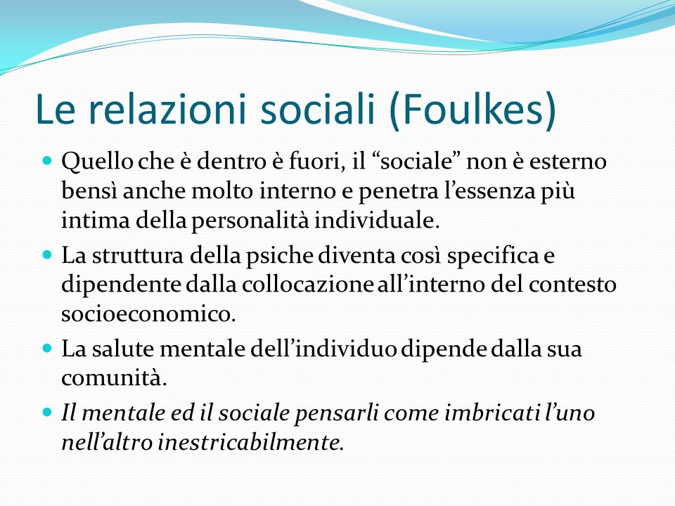 Le relazioni sociali (Foulkes) Quello che è dentro è fuori, il sociale non è esterno bensì anche molto interno e penetra lessenza più intima della personalità individuale.