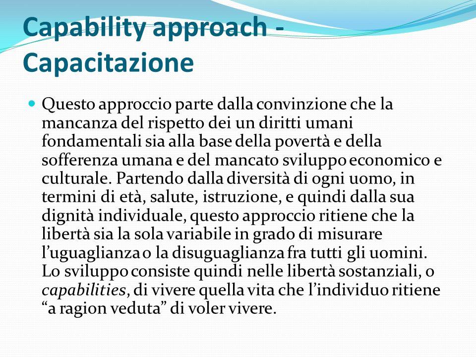 Capability approach - Capacitazione Questo approccio parte dalla convinzione che la mancanza del rispetto dei un diritti umani fondamentali sia alla base della povertà e della sofferenza umana e del mancato sviluppo economico e culturale.