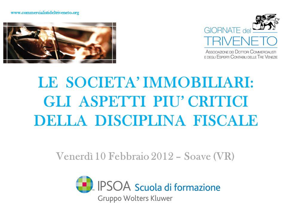 www.commercialistideltriveneto.org LE SOCIETA IMMOBILIARI: GLI ASPETTI PIU CRITICI DELLA DISCIPLINA FISCALE Venerdì 10 Febbraio 2012 – Soave (VR)