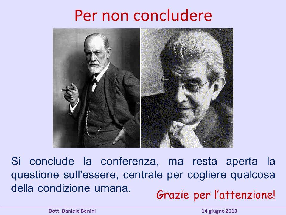 Per non concludere Dott. Daniele Benini 14 giugno 2013 Si conclude la conferenza, ma resta aperta la questione sull'essere, centrale per cogliere qual
