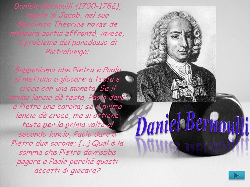 Daniele Bernoulli (1700-1782), nipote di Jacob, nel suo Specimen Theoriae novae de mensura sortis affrontò, invece, il problema del paradosso di Pietr