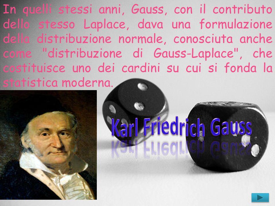 In quelli stessi anni, Gauss, con il contributo dello stesso Laplace, dava una formulazione della distribuzione normale, conosciuta anche come