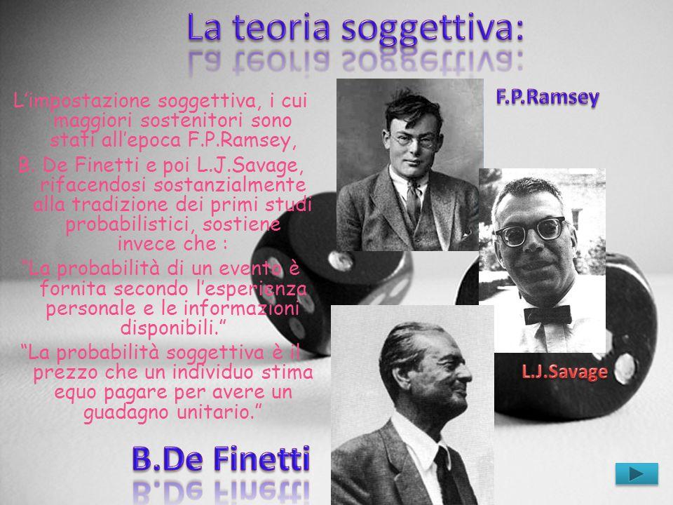 Limpostazione soggettiva, i cui maggiori sostenitori sono stati allepoca F.P.Ramsey, B. De Finetti e poi L.J.Savage, rifacendosi sostanzialmente alla