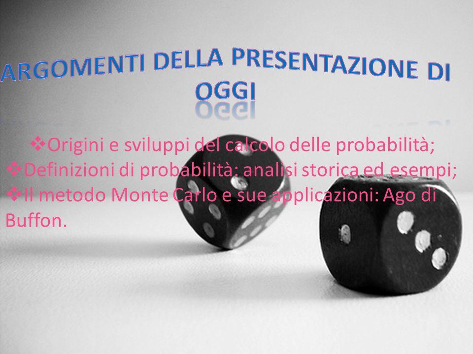 Origini e sviluppi del calcolo delle probabilità; Definizioni di probabilità: analisi storica ed esempi; Il metodo Monte Carlo e sue applicazioni: Ago