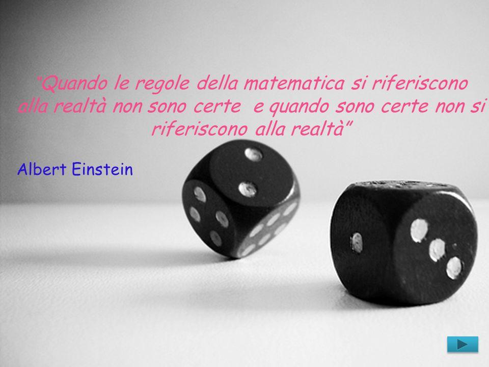 Quando le regole della matematica si riferiscono alla realtà non sono certe e quando sono certe non si riferiscono alla realtà Albert Einstein