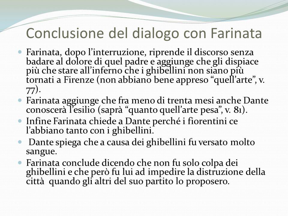 Conclusione del dialogo con Farinata Farinata, dopo linterruzione, riprende il discorso senza badare al dolore di quel padre e aggiunge che gli dispia