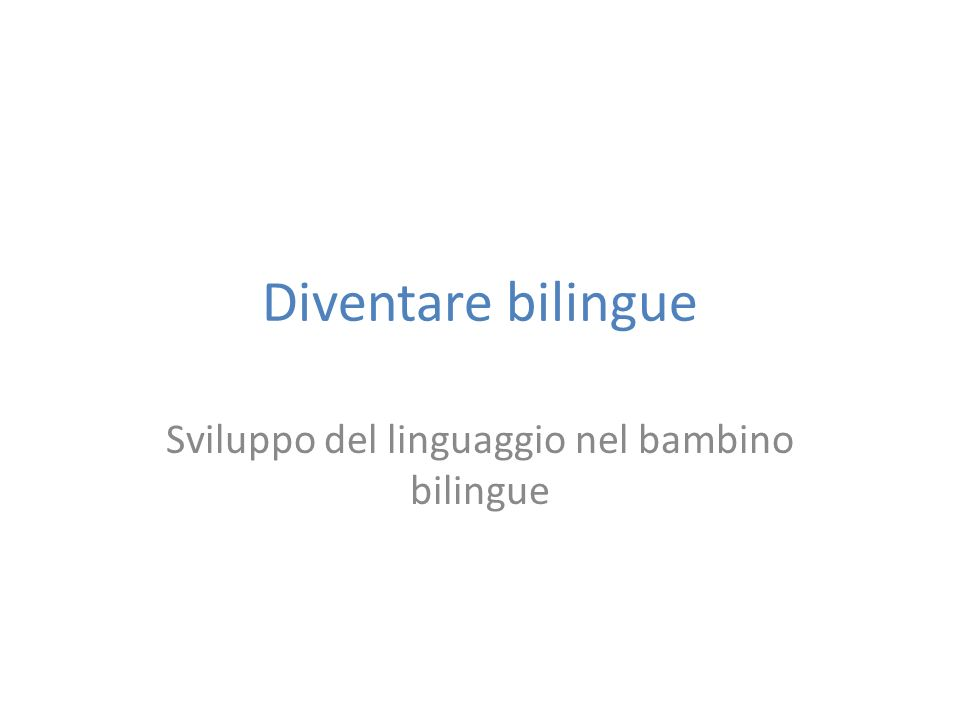 Diventare bilingue Sviluppo del linguaggio nel bambino bilingue